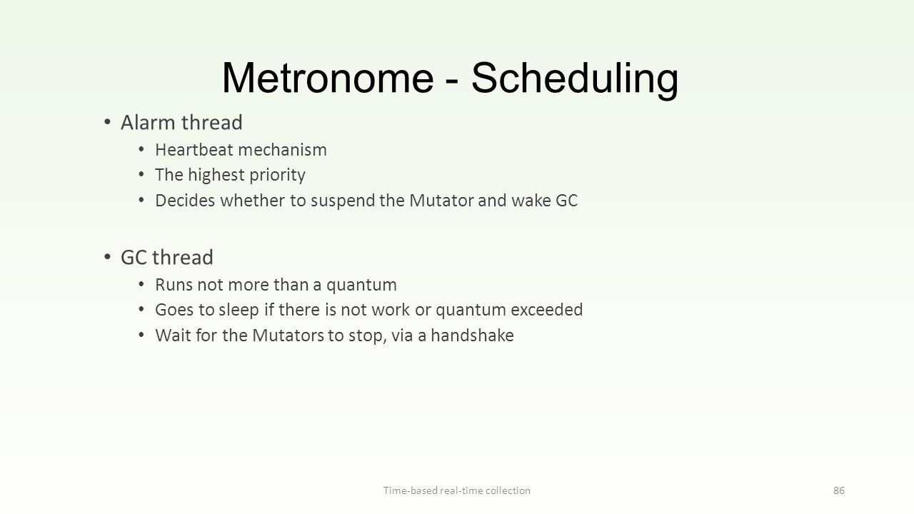 Metronome - Scheduling Time-based real-time collection86 Alarm thread Heartbeat mechanism The highest priority Decides whether to suspend the Mutator and wake GC GC thread Runs not more than a quantum Goes to sleep if there is not work or quantum exceeded Wait for the Mutators to stop, via a handshake