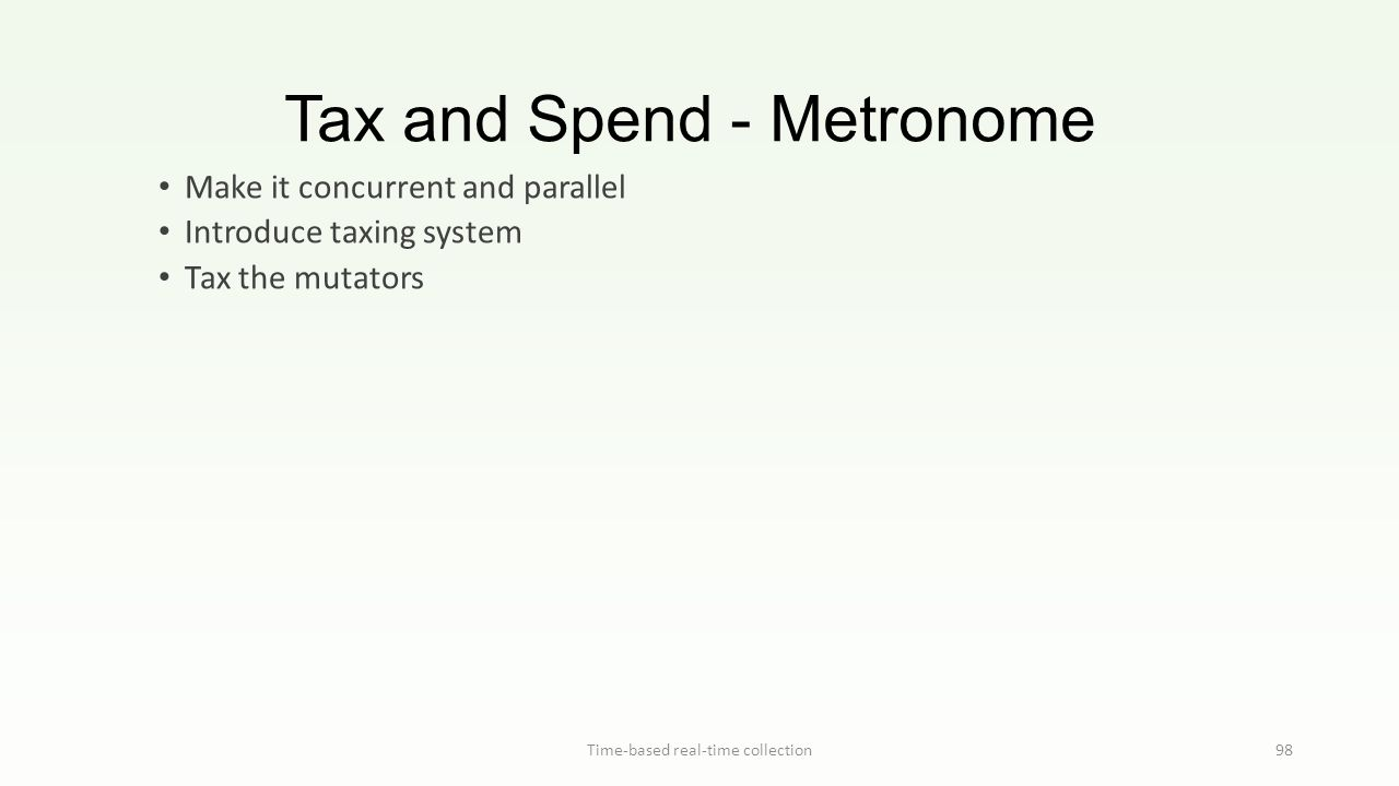 Tax and Spend - Metronome Time-based real-time collection98 Make it concurrent and parallel Introduce taxing system Tax the mutators
