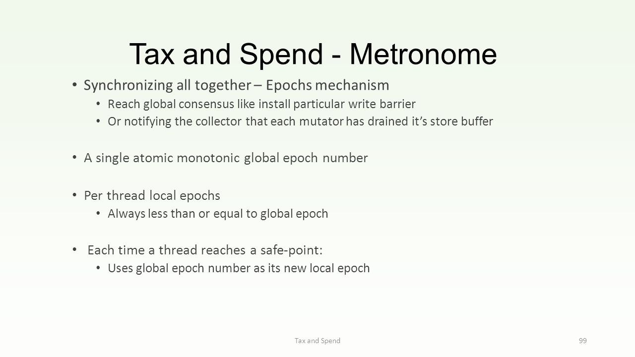 Tax and Spend - Metronome Tax and Spend 99 Synchronizing all together – Epochs mechanism Reach global consensus like install particular write barrier Or notifying the collector that each mutator has drained it's store buffer A single atomic monotonic global epoch number Per thread local epochs Always less than or equal to global epoch Each time a thread reaches a safe-point: Uses global epoch number as its new local epoch