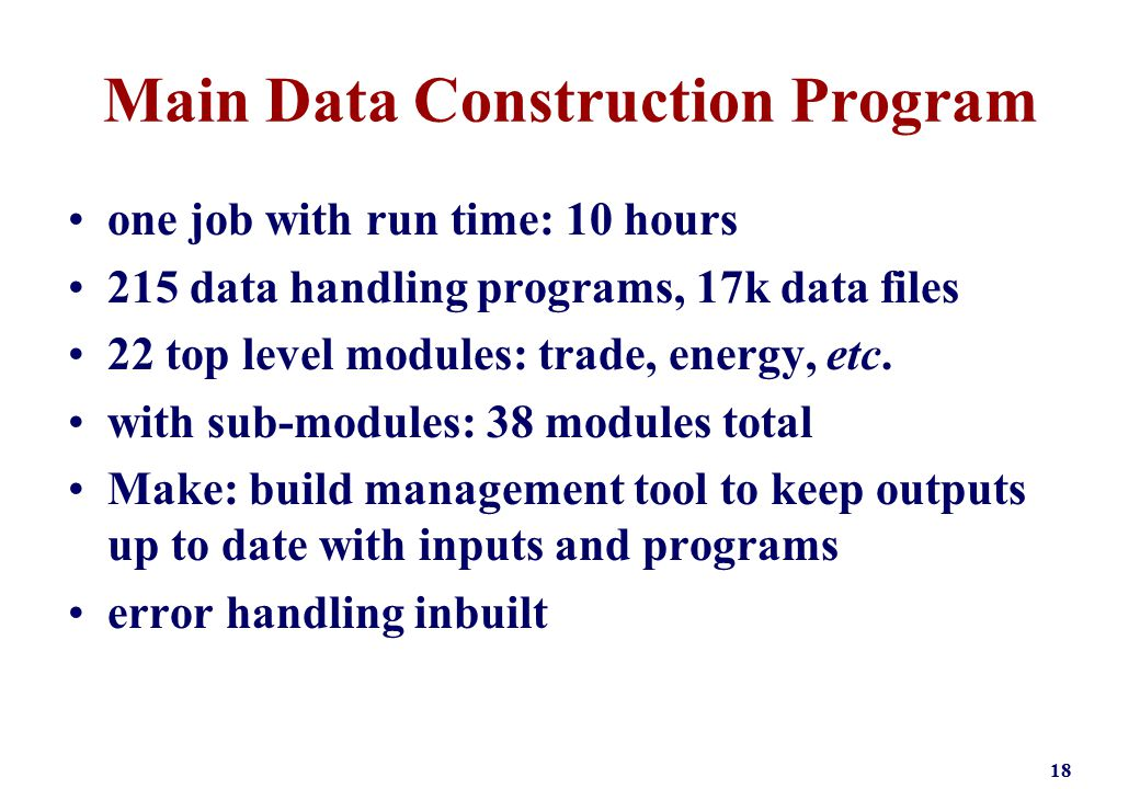 Main Data Construction Program one job with run time: 10 hours 215 data handling programs, 17k data files 22 top level modules: trade, energy, etc.
