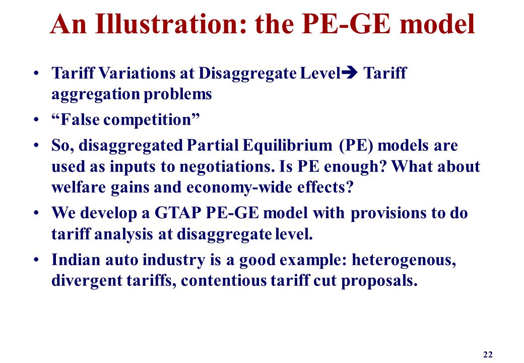 An Illustration: the PE-GE model 22 Tariff Variations at Disaggregate Level  Tariff aggregation problems False competition So, disaggregated Partial Equilibrium (PE) models are used as inputs to negotiations.