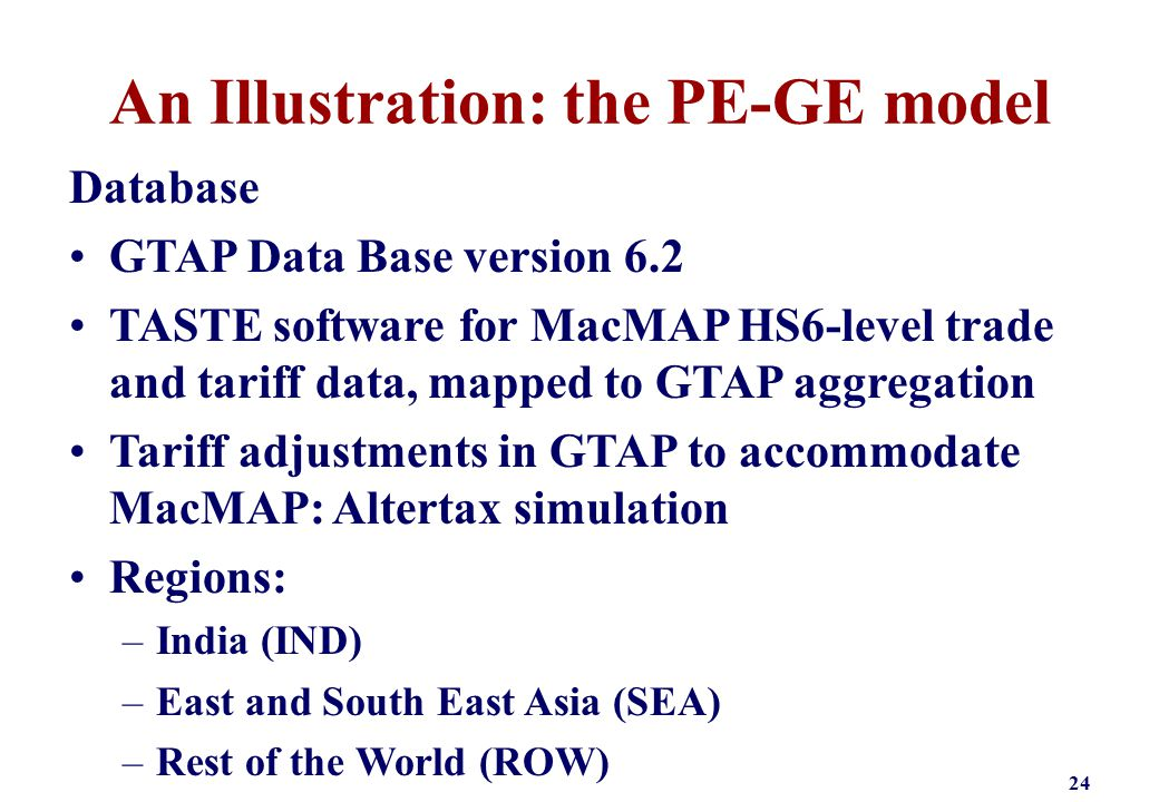 An Illustration: the PE-GE model Database GTAP Data Base version 6.2 TASTE software for MacMAP HS6-level trade and tariff data, mapped to GTAP aggrega