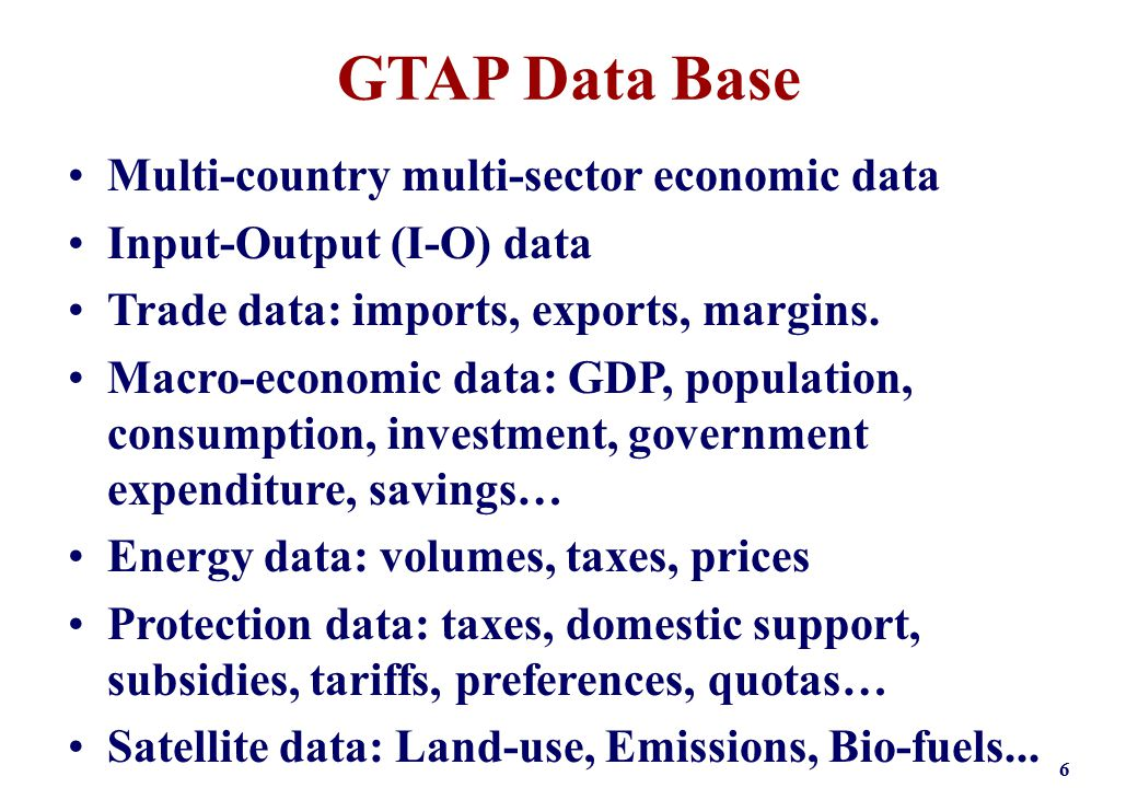 GTAP Data Base Multi-country multi-sector economic data Input-Output (I-O) data Trade data: imports, exports, margins. Macro-economic data: GDP, popul