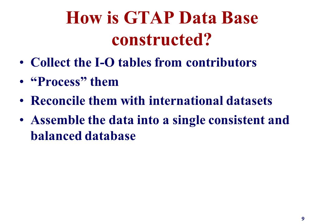 """How is GTAP Data Base constructed? Collect the I-O tables from contributors """"Process"""" them Reconcile them with international datasets Assemble the dat"""