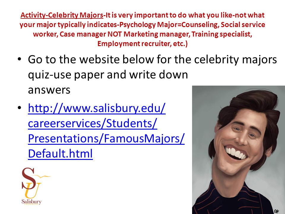 Activity-Celebrity Majors-It is very important to do what you like-not what your major typically indicates-Psychology Major=Counseling, Social service worker, Case manager NOT Marketing manager, Training specialist, Employment recruiter, etc.) Go to the website below for the celebrity majors quiz-use paper and write down answers http://www.salisbury.edu/ careerservices/Students/ Presentations/FamousMajors/ Default.html http://www.salisbury.edu/ careerservices/Students/ Presentations/FamousMajors/ Default.html