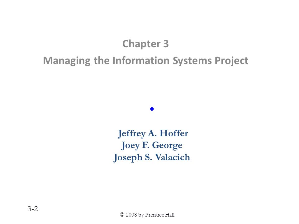 © 2008 by Prentice Hall 3-2 Chapter 3 Managing the Information Systems Project  Jeffrey A.