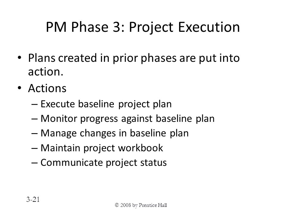 © 2008 by Prentice Hall 3-21 PM Phase 3: Project Execution Plans created in prior phases are put into action.