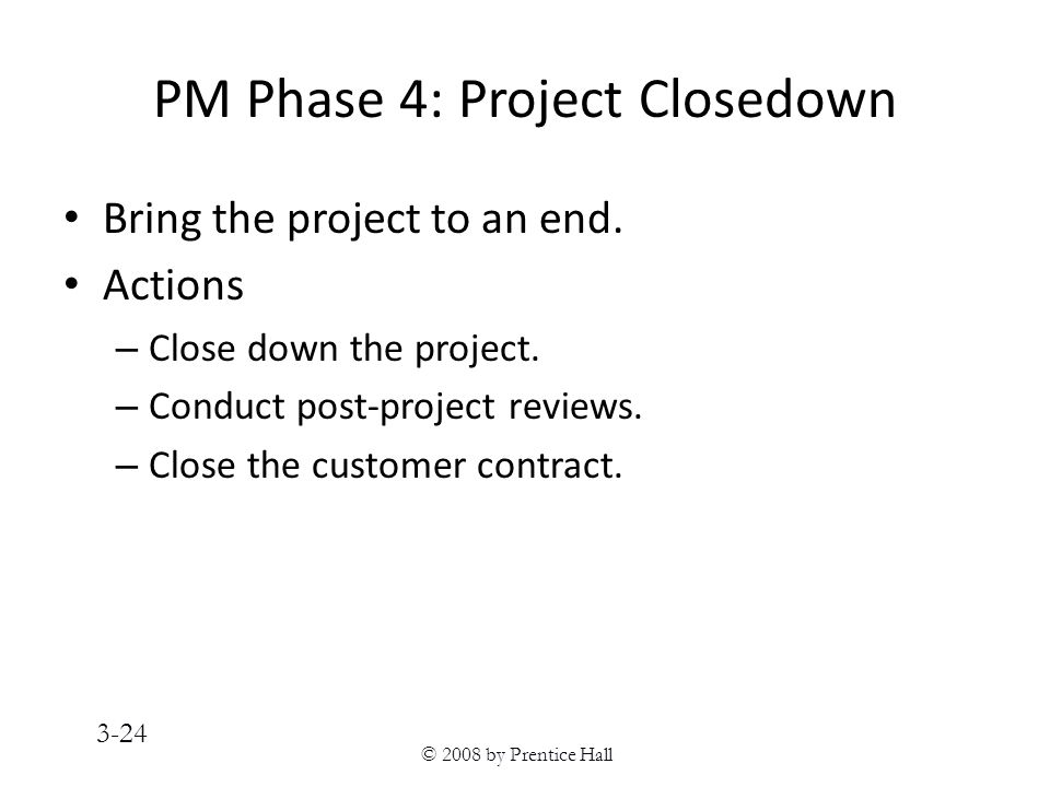 © 2008 by Prentice Hall 3-24 PM Phase 4: Project Closedown Bring the project to an end.