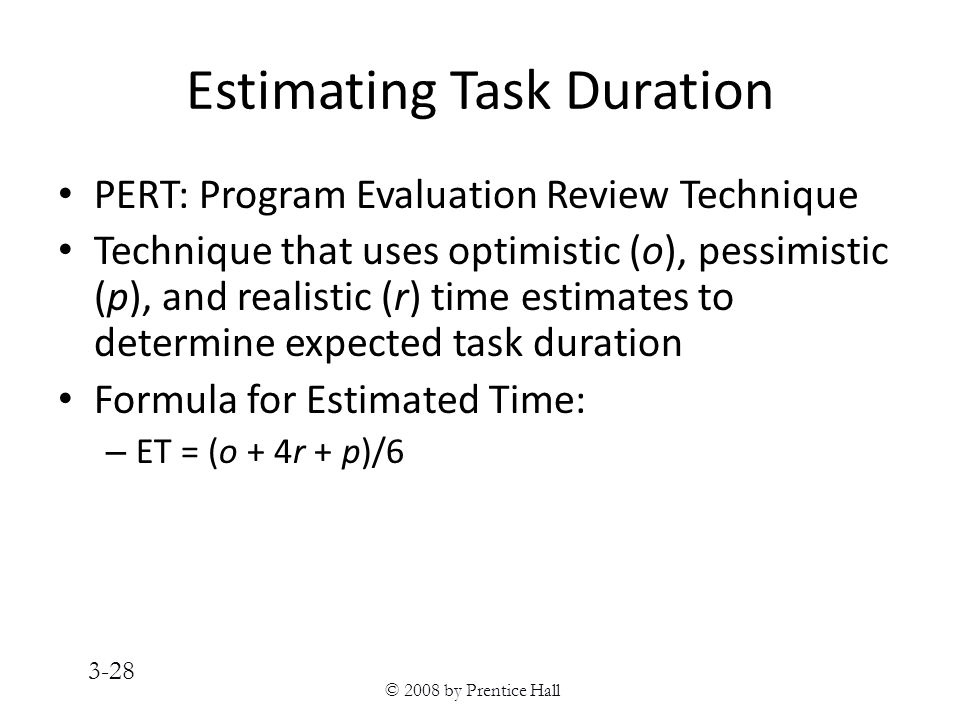 © 2008 by Prentice Hall 3-28 Estimating Task Duration PERT: Program Evaluation Review Technique Technique that uses optimistic (o), pessimistic (p), and realistic (r) time estimates to determine expected task duration Formula for Estimated Time: – ET = (o + 4r + p)/6