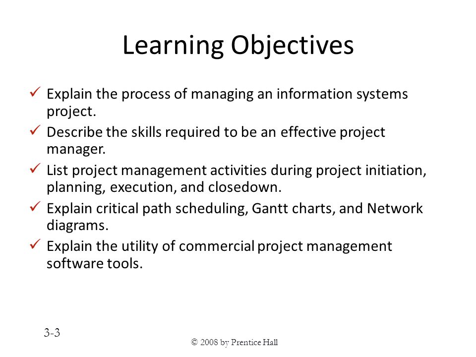 © 2008 by Prentice Hall 3-3 Learning Objectives Explain the process of managing an information systems project.