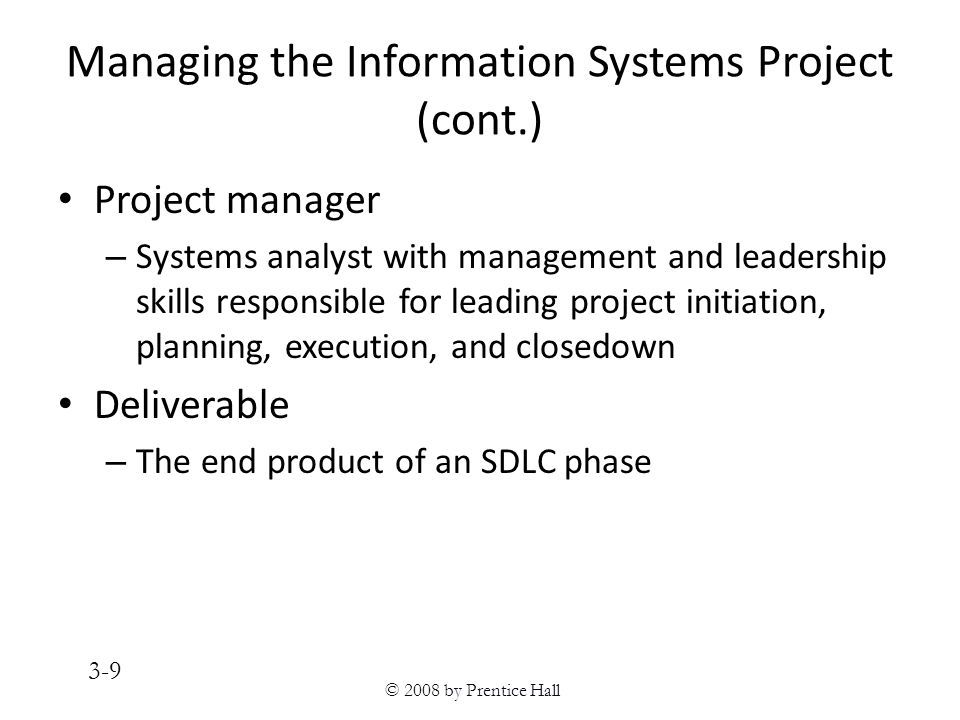 © 2008 by Prentice Hall 3-9 Managing the Information Systems Project (cont.) Project manager – Systems analyst with management and leadership skills responsible for leading project initiation, planning, execution, and closedown Deliverable – The end product of an SDLC phase