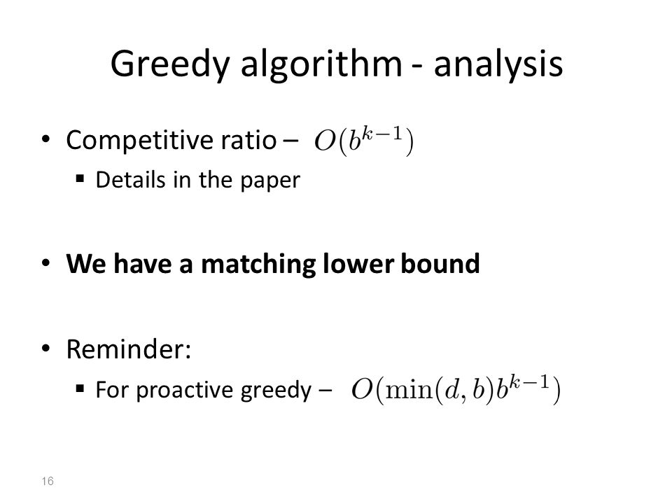 Greedy algorithm - analysis Competitive ratio –  Details in the paper We have a matching lower bound Reminder:  For proactive greedy – 16