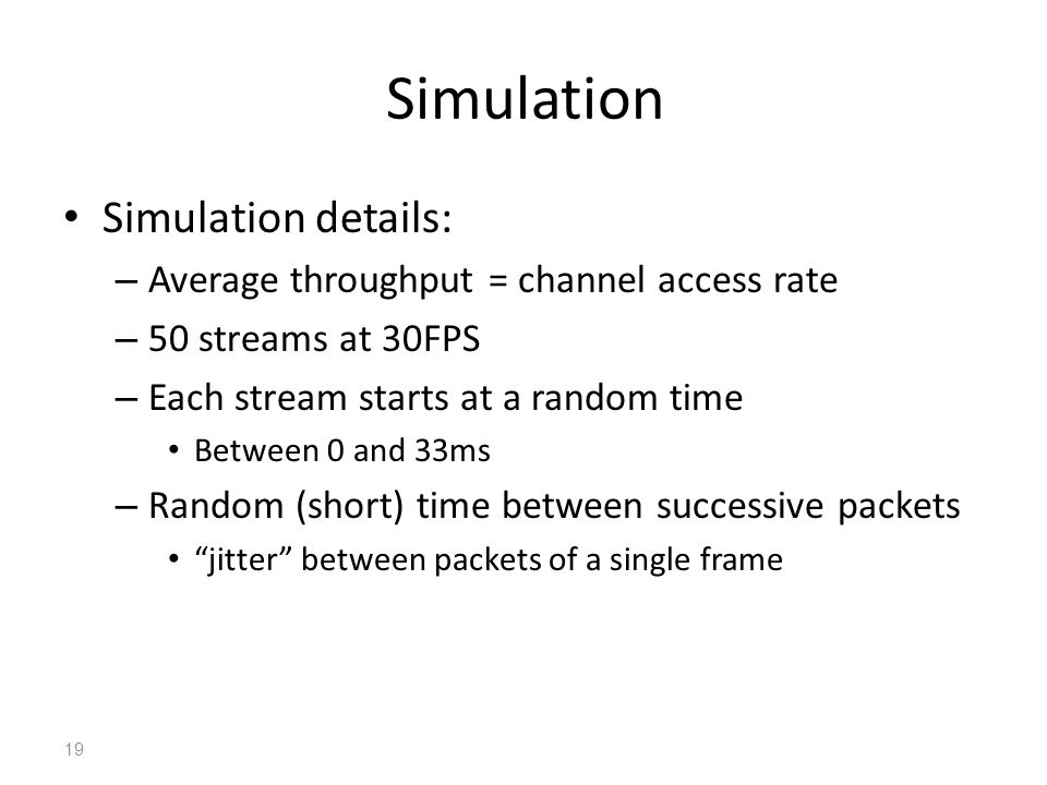 Simulation Simulation details: – Average throughput = channel access rate – 50 streams at 30FPS – Each stream starts at a random time Between 0 and 33ms – Random (short) time between successive packets jitter between packets of a single frame 19