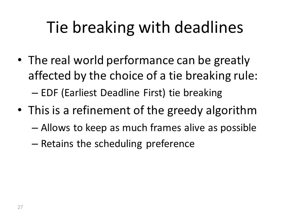 Tie breaking with deadlines The real world performance can be greatly affected by the choice of a tie breaking rule: – EDF (Earliest Deadline First) tie breaking This is a refinement of the greedy algorithm – Allows to keep as much frames alive as possible – Retains the scheduling preference 27
