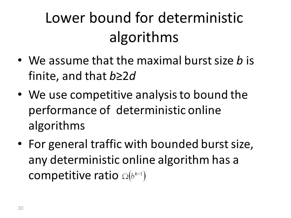Lower bound for deterministic algorithms We assume that the maximal burst size b is finite, and that b≥2d We use competitive analysis to bound the performance of deterministic online algorithms For general traffic with bounded burst size, any deterministic online algorithm has a competitive ratio 30