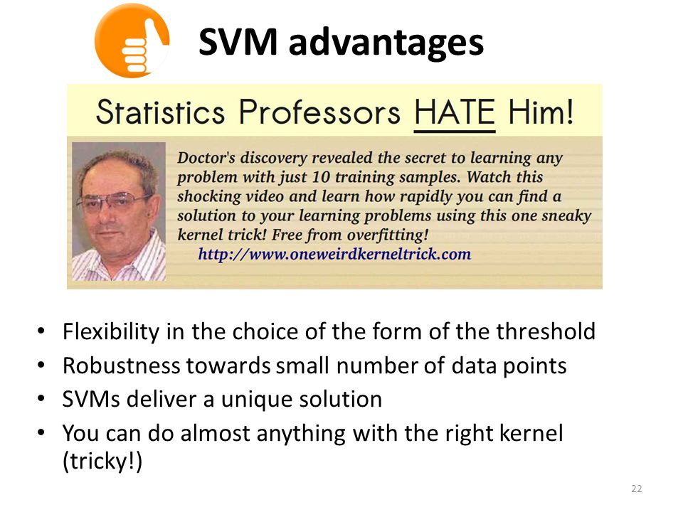 SVM advantages Flexibility in the choice of the form of the threshold Robustness towards small number of data points SVMs deliver a unique solution You can do almost anything with the right kernel (tricky!) 22