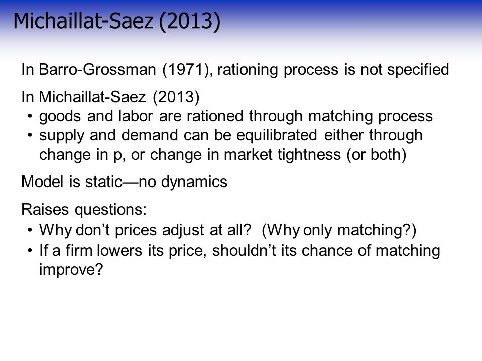 Michaillat-Saez (2013) In Barro-Grossman (1971), rationing process is not specified In Michaillat-Saez (2013) goods and labor are rationed through matching process supply and demand can be equilibrated either through change in p, or change in market tightness (or both) Model is static—no dynamics Raises questions: Why don't prices adjust at all.