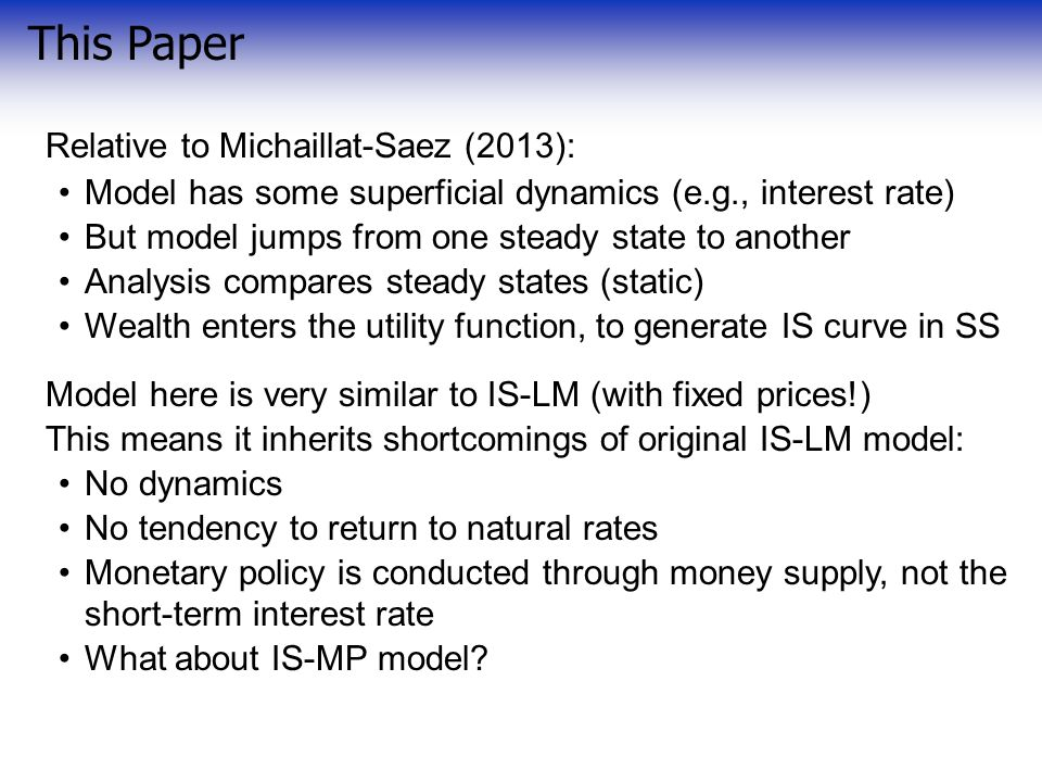 This Paper Relative to Michaillat-Saez (2013): Model has some superficial dynamics (e.g., interest rate) But model jumps from one steady state to another Analysis compares steady states (static) Wealth enters the utility function, to generate IS curve in SS Model here is very similar to IS-LM (with fixed prices!) This means it inherits shortcomings of original IS-LM model: No dynamics No tendency to return to natural rates Monetary policy is conducted through money supply, not the short-term interest rate What about IS-MP model