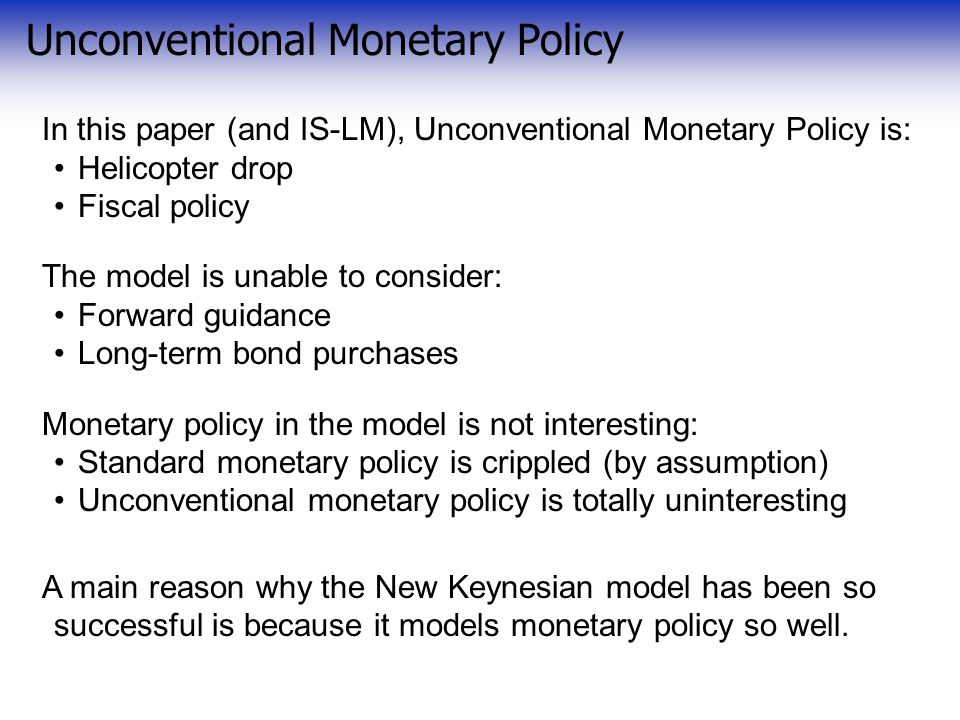 Unconventional Monetary Policy In this paper (and IS-LM), Unconventional Monetary Policy is: Helicopter drop Fiscal policy The model is unable to consider: Forward guidance Long-term bond purchases Monetary policy in the model is not interesting: Standard monetary policy is crippled (by assumption) Unconventional monetary policy is totally uninteresting A main reason why the New Keynesian model has been so successful is because it models monetary policy so well.