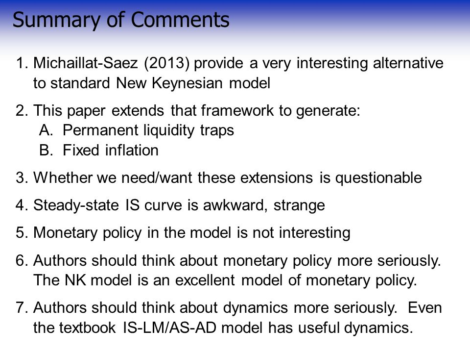 Summary of Comments 1.Michaillat-Saez (2013) provide a very interesting alternative to standard New Keynesian model 2.This paper extends that framework to generate: A.Permanent liquidity traps B.Fixed inflation 3.Whether we need/want these extensions is questionable 4.Steady-state IS curve is awkward, strange 5.Monetary policy in the model is not interesting 6.Authors should think about monetary policy more seriously.