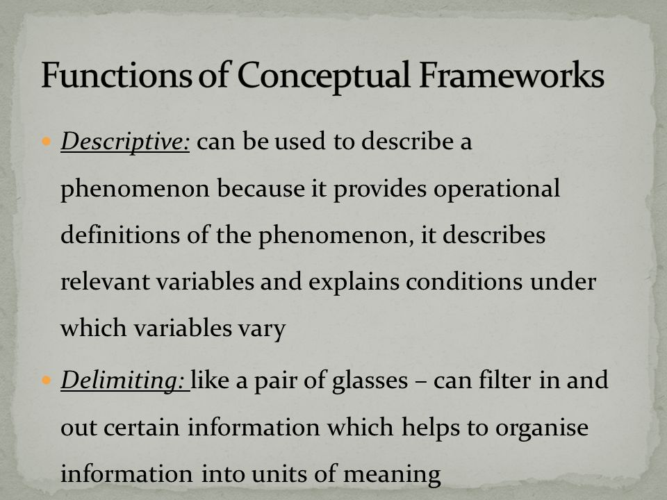 Descriptive: can be used to describe a phenomenon because it provides operational definitions of the phenomenon, it describes relevant variables and explains conditions under which variables vary Delimiting: like a pair of glasses – can filter in and out certain information which helps to organise information into units of meaning