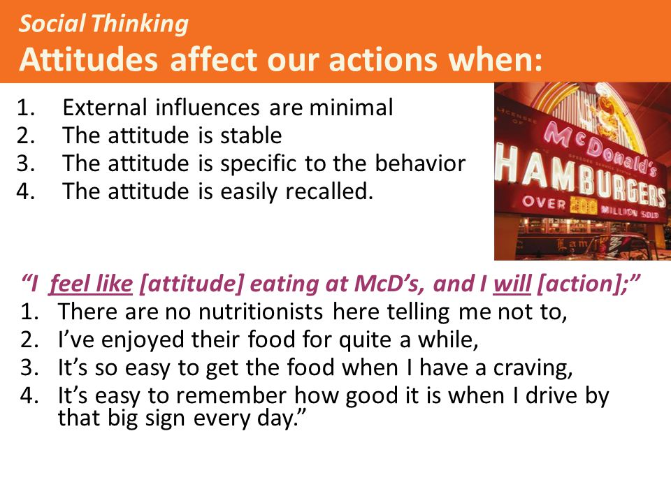 Example: Social Thinking Attitudes affect our actions when: 1.External influences are minimal 2.The attitude is stable 3.The attitude is specific to the behavior 4.The attitude is easily recalled.