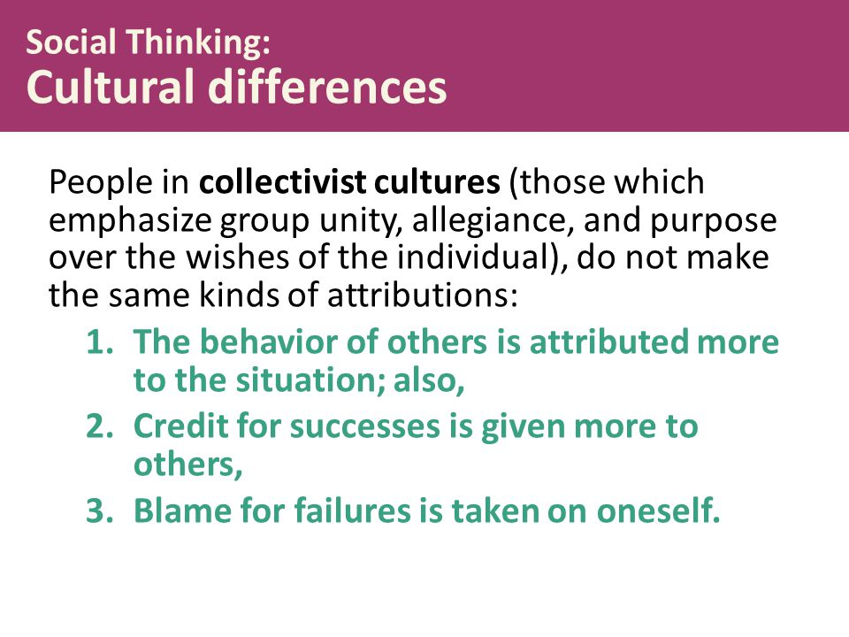 Social Thinking: Cultural differences People in collectivist cultures (those which emphasize group unity, allegiance, and purpose over the wishes of the individual), do not make the same kinds of attributions: 1.The behavior of others is attributed more to the situation; also, 2.Credit for successes is given more to others, 3.Blame for failures is taken on oneself.