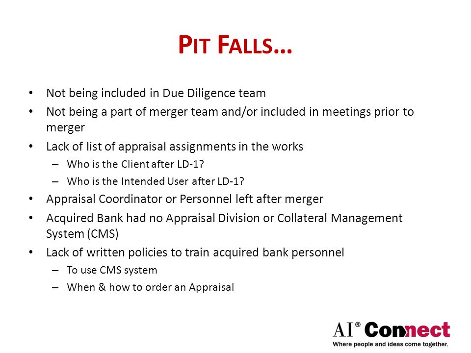 P IT F ALLS … Not being included in Due Diligence team Not being a part of merger team and/or included in meetings prior to merger Lack of list of appraisal assignments in the works – Who is the Client after LD-1.