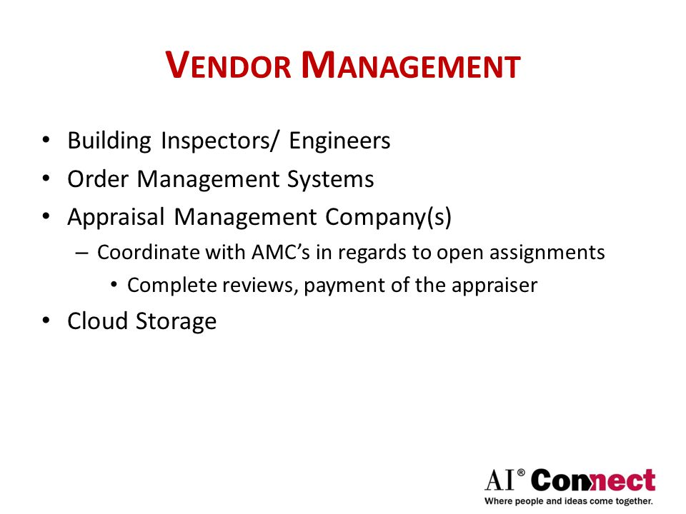 V ENDOR M ANAGEMENT Building Inspectors/ Engineers Order Management Systems Appraisal Management Company(s) – Coordinate with AMC's in regards to open assignments Complete reviews, payment of the appraiser Cloud Storage