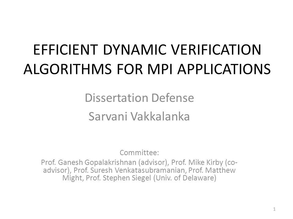 EFFICIENT DYNAMIC VERIFICATION ALGORITHMS FOR MPI APPLICATIONS Dissertation Defense Sarvani Vakkalanka Committee: Prof. Ganesh Gopalakrishnan (advisor