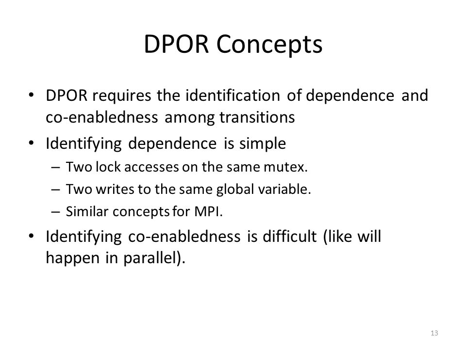 DPOR Concepts DPOR requires the identification of dependence and co-enabledness among transitions Identifying dependence is simple – Two lock accesses
