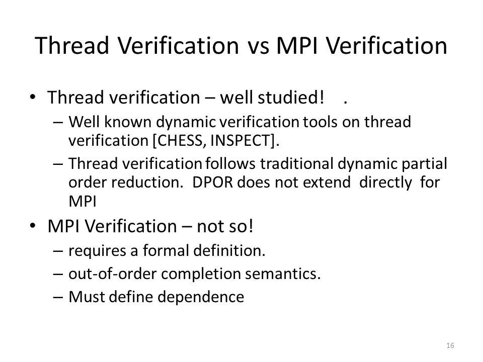 Thread Verification vs MPI Verification Thread verification – well studied!. – Well known dynamic verification tools on thread verification [CHESS, IN