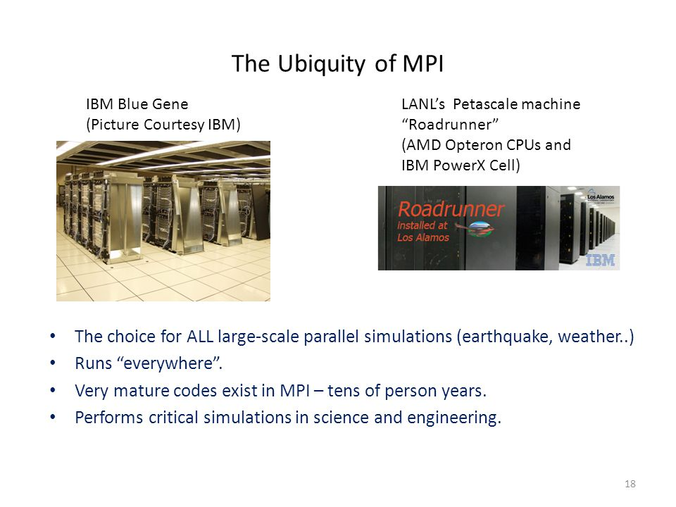 18 IBM Blue Gene (Picture Courtesy IBM) LANL's Petascale machine Roadrunner (AMD Opteron CPUs and IBM PowerX Cell) The choice for ALL large-scale parallel simulations (earthquake, weather..) Runs everywhere .
