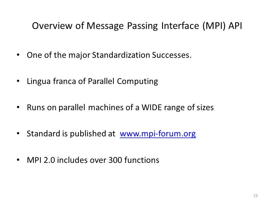 Overview of Message Passing Interface (MPI) API One of the major Standardization Successes. Lingua franca of Parallel Computing Runs on parallel machi