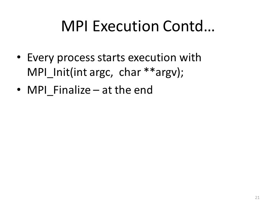 MPI Execution Contd… Every process starts execution with MPI_Init(int argc, char **argv); MPI_Finalize – at the end 21