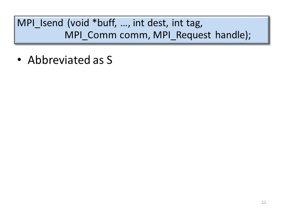 Abbreviated as S MPI_Isend (void *buff, …, int dest, int tag, MPI_Comm comm, MPI_Request handle); MPI_Isend (void *buff, …, int dest, int tag, MPI_Comm comm, MPI_Request handle); 22
