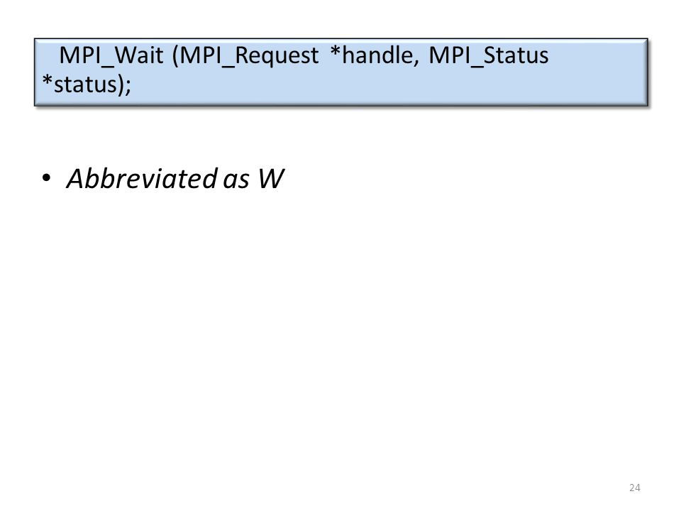 Abbreviated as W MPI_Wait (MPI_Request *handle, MPI_Status *status); 24