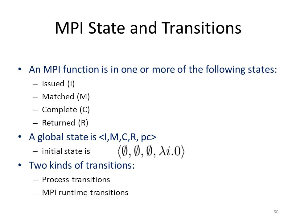 MPI State and Transitions An MPI function is in one or more of the following states: – Issued (I) – Matched (M) – Complete (C) – Returned (R) A global state is – initial state is Two kinds of transitions: – Process transitions – MPI runtime transitions 60