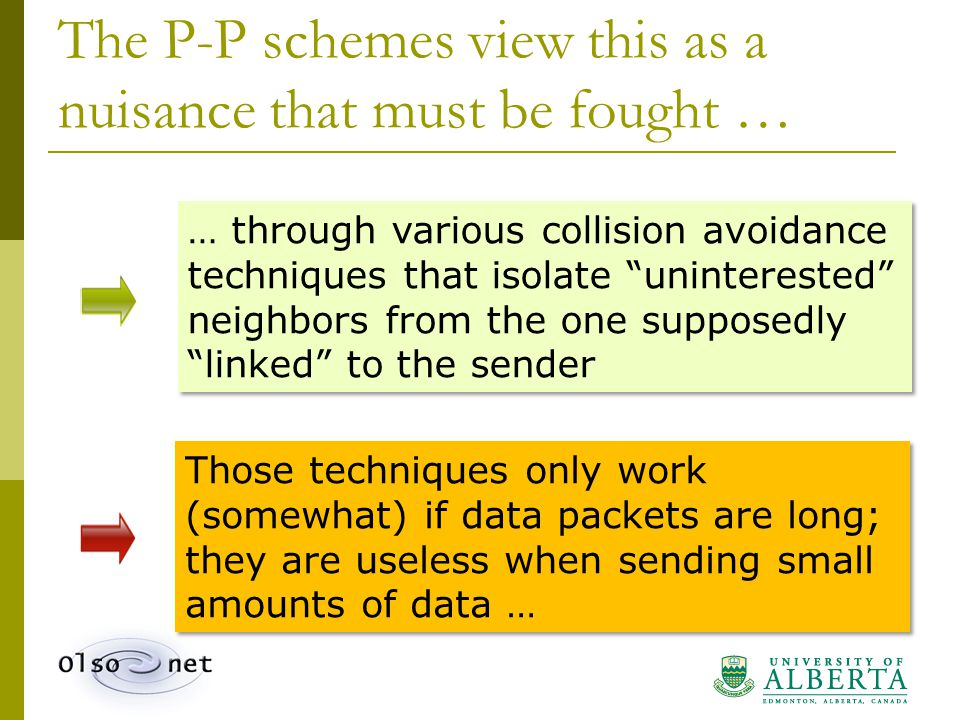 The P-P schemes view this as a nuisance that must be fought … … through various collision avoidance techniques that isolate uninterested neighbors from the one supposedly linked to the sender Those techniques only work (somewhat) if data packets are long; they are useless when sending small amounts of data …