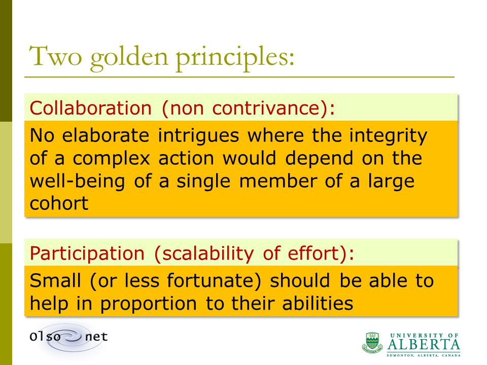 Two golden principles: Collaboration (non contrivance): No elaborate intrigues where the integrity of a complex action would depend on the well-being of a single member of a large cohort Participation (scalability of effort): Small (or less fortunate) should be able to help in proportion to their abilities