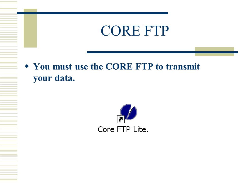 CORE FTP  You must use the CORE FTP to transmit your data.