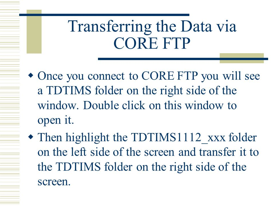 Transferring the Data via CORE FTP  Once you connect to CORE FTP you will see a TDTIMS folder on the right side of the window.