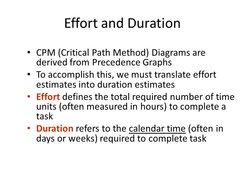 Effort and Duration CPM (Critical Path Method) Diagrams are derived from Precedence Graphs To accomplish this, we must translate effort estimates into duration estimates Effort defines the total required number of time units (often measured in hours) to complete a task Duration refers to the calendar time (often in days or weeks) required to complete task
