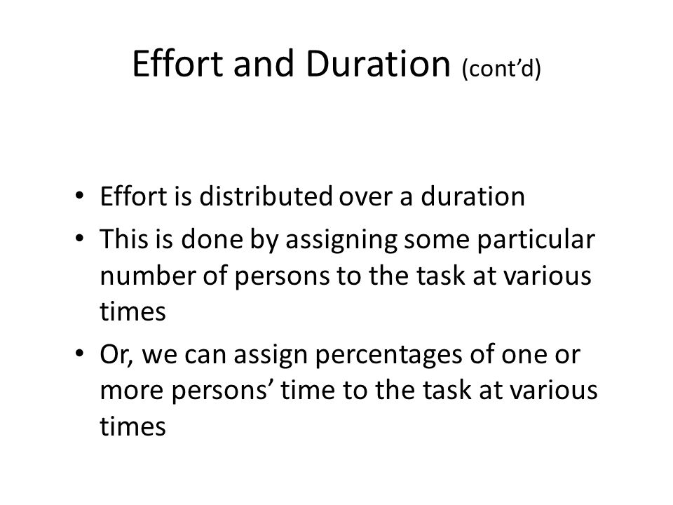 Effort and Duration (cont'd) Effort is distributed over a duration This is done by assigning some particular number of persons to the task at various times Or, we can assign percentages of one or more persons' time to the task at various times