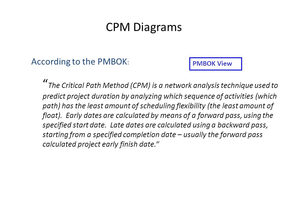 CPM Diagrams The Critical Path Method (CPM) is a network analysis technique used to predict project duration by analyzing which sequence of activities (which path) has the least amount of scheduling flexibility (the least amount of float).