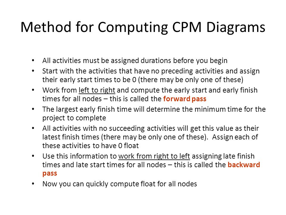 Method for Computing CPM Diagrams All activities must be assigned durations before you begin Start with the activities that have no preceding activities and assign their early start times to be 0 (there may be only one of these) Work from left to right and compute the early start and early finish times for all nodes – this is called the forward pass The largest early finish time will determine the minimum time for the project to complete All activities with no succeeding activities will get this value as their latest finish times (there may be only one of these).