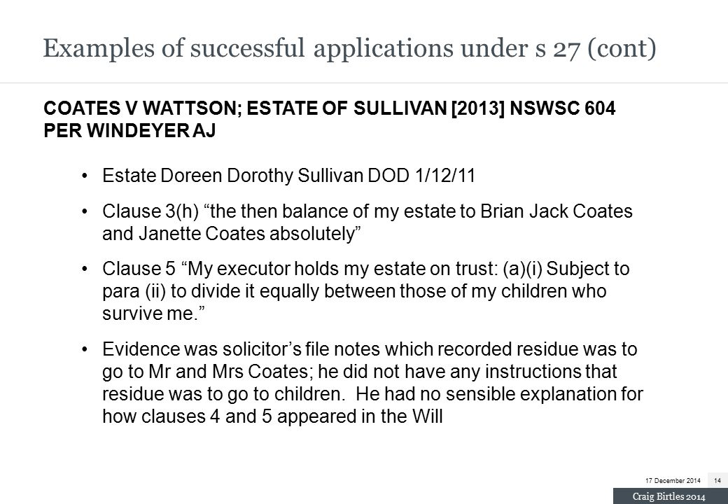 Examples of successful applications under s 27 (cont) COATES V WATTSON; ESTATE OF SULLIVAN [2013] NSWSC 604 PER WINDEYER AJ Estate Doreen Dorothy Sullivan DOD 1/12/11 Clause 3(h) the then balance of my estate to Brian Jack Coates and Janette Coates absolutely Clause 5 My executor holds my estate on trust: (a)(i) Subject to para (ii) to divide it equally between those of my children who survive me. Evidence was solicitor's file notes which recorded residue was to go to Mr and Mrs Coates; he did not have any instructions that residue was to go to children.