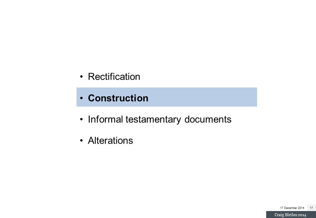 Rectification Construction Informal testamentary documents Alterations 17 December 201417 Craig Birtles 2014