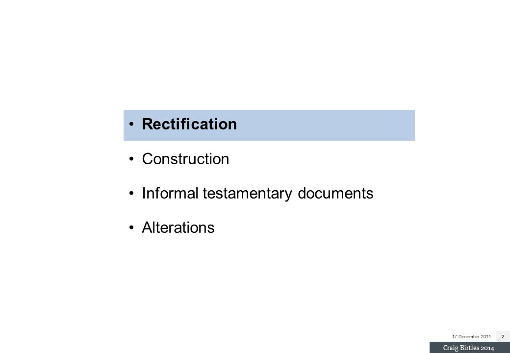 17 December 20142 Craig Birtles 2014 Rectification Construction Informal testamentary documents Alterations