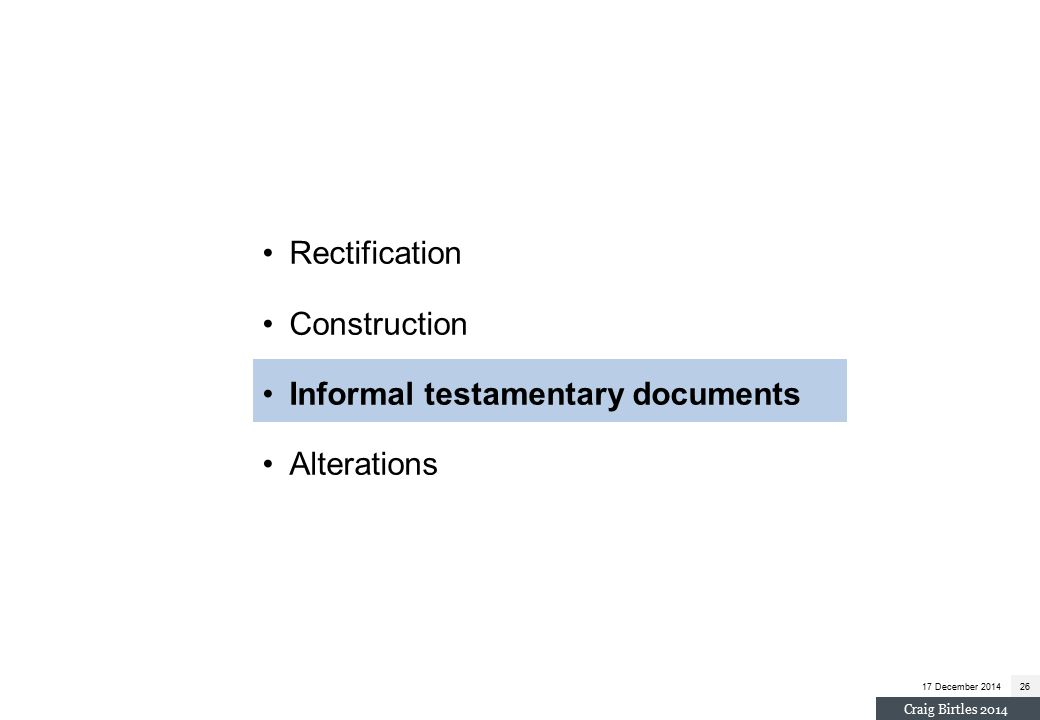 Rectification Construction Informal testamentary documents Alterations 17 December 201426 Craig Birtles 2014